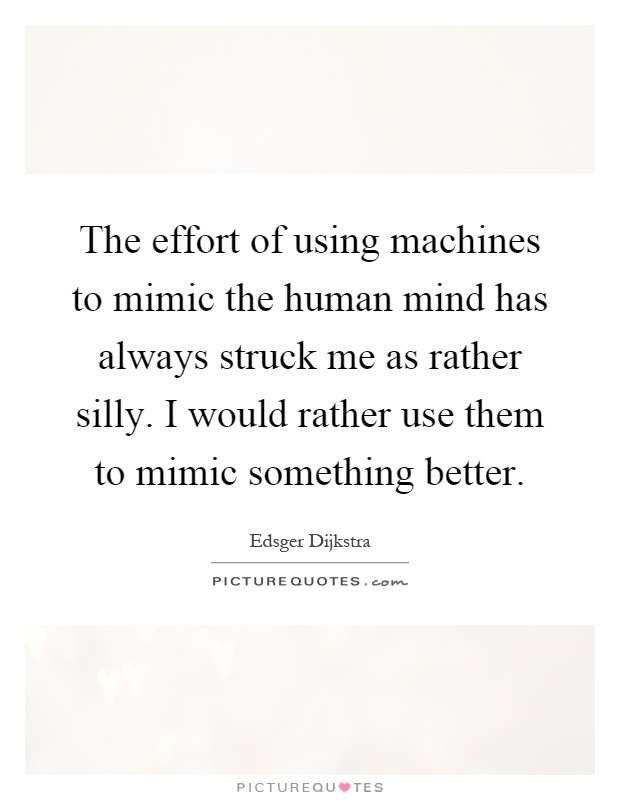 The effort of using machines to mimic the human mind has always struck me as rather silly. I would rather use them to mimic something better Picture Quote #1