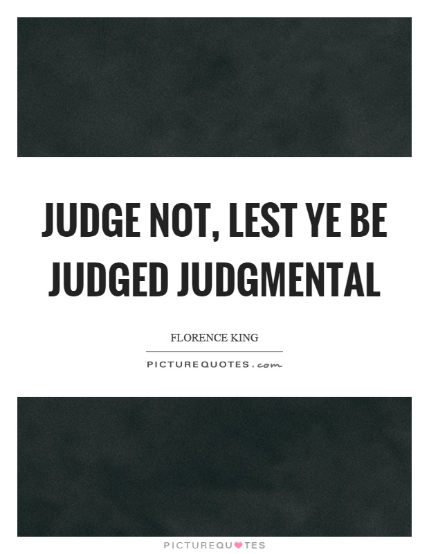 Judge not, lest ye be judged judgmental Picture Quote #1