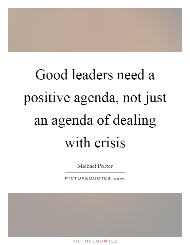 Good leaders need a positive agenda, not just an agenda of dealing with crisis Picture Quote #1