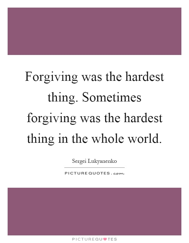 Forgiving was the hardest thing. Sometimes forgiving was the hardest thing in the whole world Picture Quote #1