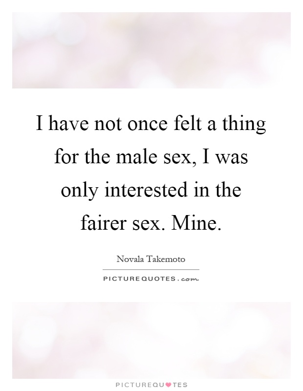 I have not once felt a thing for the male sex, I was only interested in the fairer sex. Mine Picture Quote #1