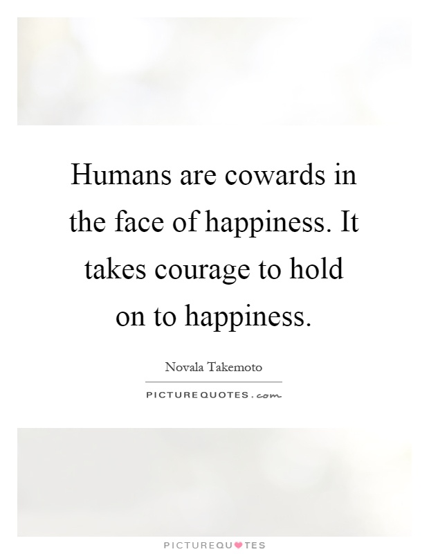 Humans are cowards in the face of happiness. It takes courage to hold on to happiness Picture Quote #1