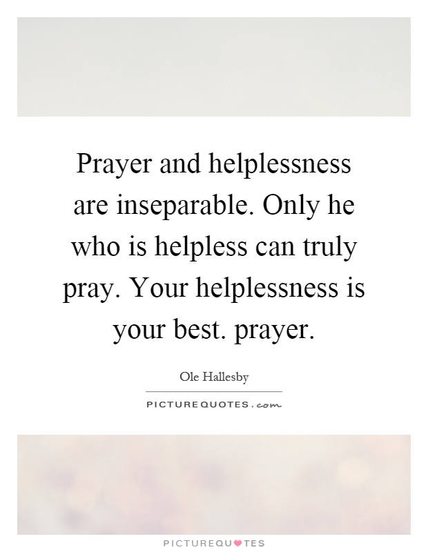 Prayer and helplessness are inseparable. Only he who is helpless can truly pray. Your helplessness is your best. prayer Picture Quote #1