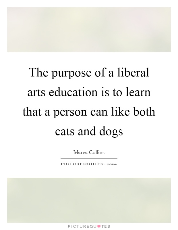 The purpose of a liberal arts education is to learn that a person can like both cats and dogs Picture Quote #1
