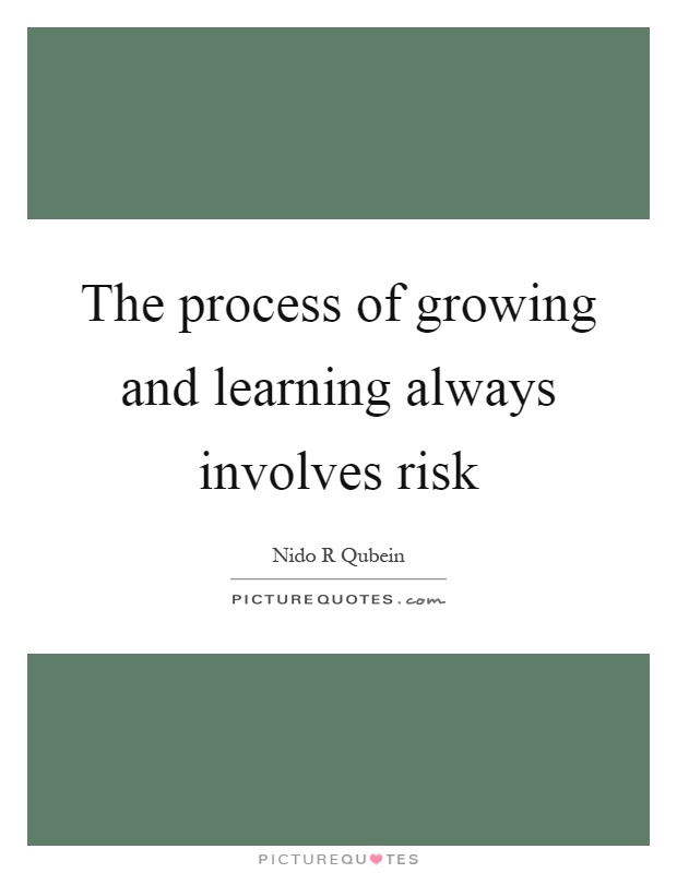 The process of growing and learning always involves risk Picture Quote #1