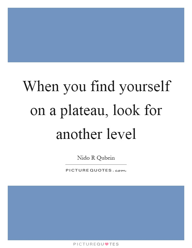 When you find yourself on a plateau, look for another level Picture Quote #1