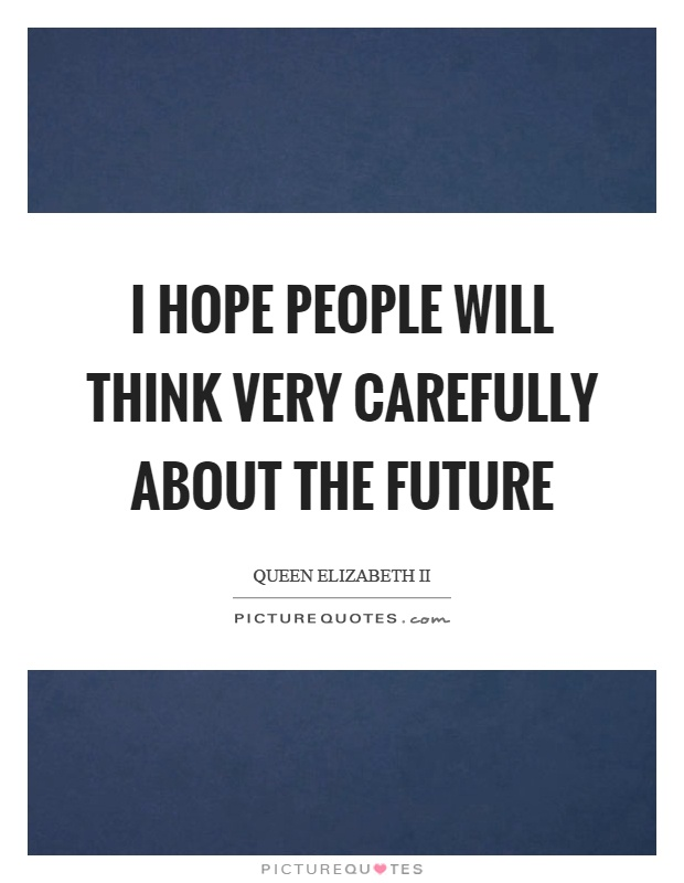 I hope people will think very carefully about the future Picture Quote #1