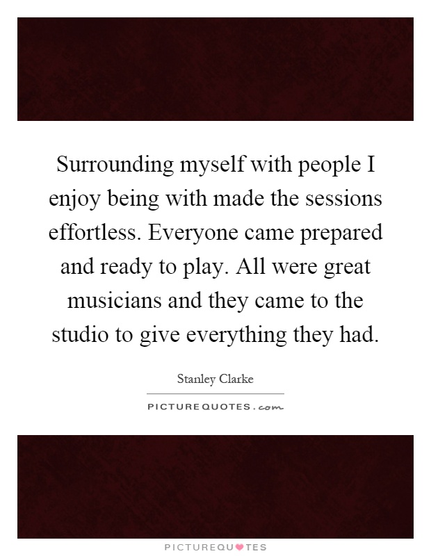 Surrounding myself with people I enjoy being with made the sessions effortless. Everyone came prepared and ready to play. All were great musicians and they came to the studio to give everything they had Picture Quote #1