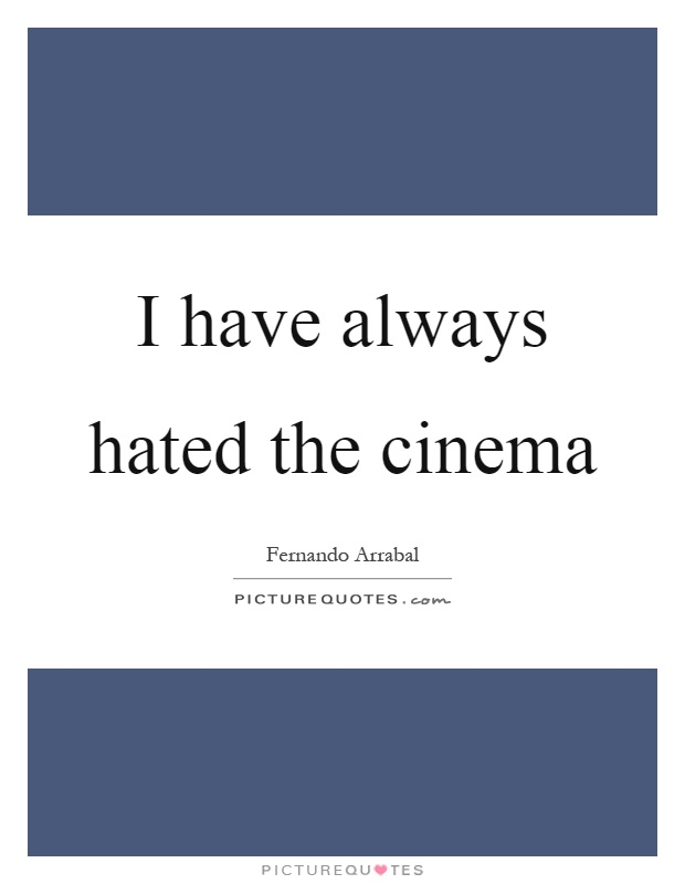 I have always hated the cinema Picture Quote #1