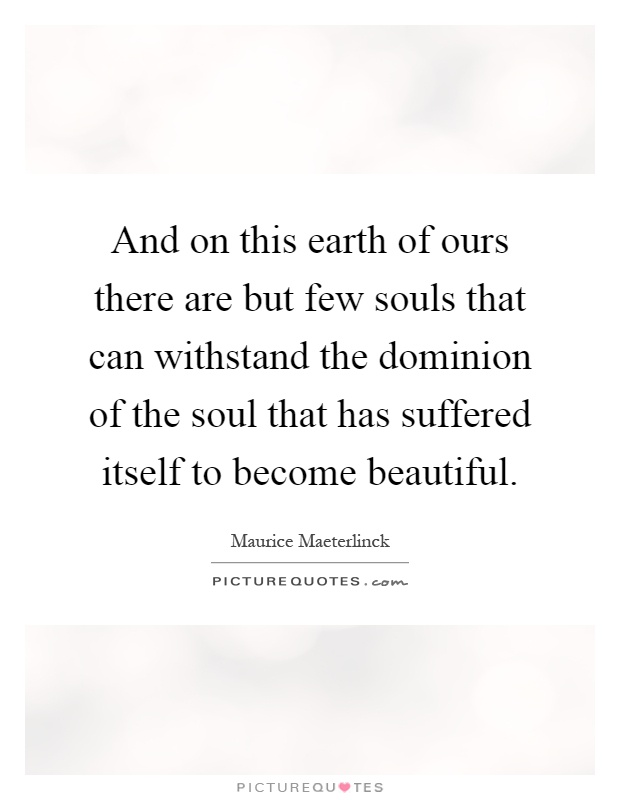 And on this earth of ours there are but few souls that can withstand the dominion of the soul that has suffered itself to become beautiful Picture Quote #1