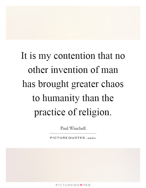 It is my contention that no other invention of man has brought greater chaos to humanity than the practice of religion Picture Quote #1