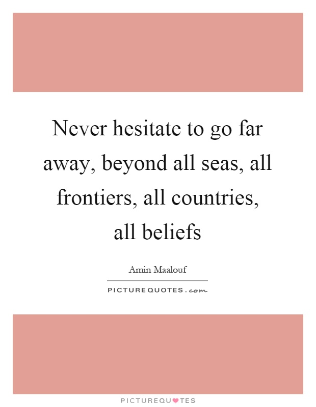 Never hesitate to go far away, beyond all seas, all frontiers, all countries, all beliefs Picture Quote #1