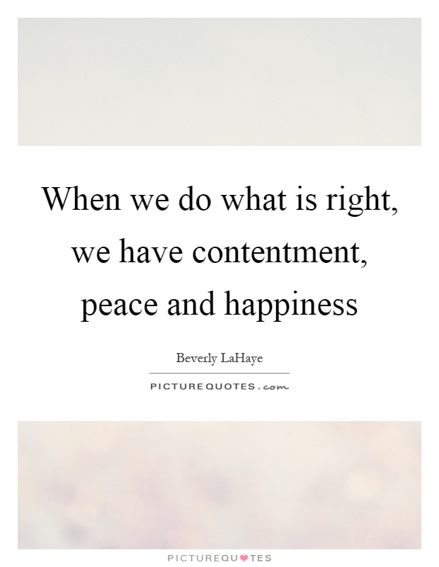 When we do what is right, we have contentment, peace and happiness Picture Quote #1