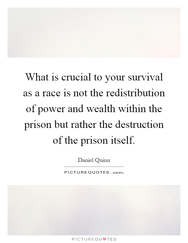 What is crucial to your survival as a race is not the redistribution of power and wealth within the prison but rather the destruction of the prison itself Picture Quote #1