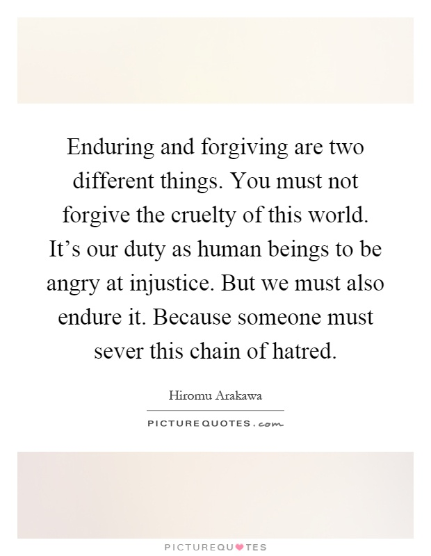 Enduring and forgiving are two different things. You must not forgive the cruelty of this world. It's our duty as human beings to be angry at injustice. But we must also endure it. Because someone must sever this chain of hatred Picture Quote #1