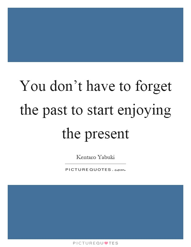 You don't have to forget the past to start enjoying the present Picture Quote #1