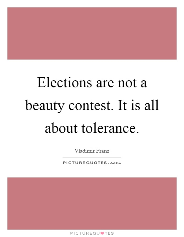 Elections are not a beauty contest. It is all about tolerance Picture Quote #1