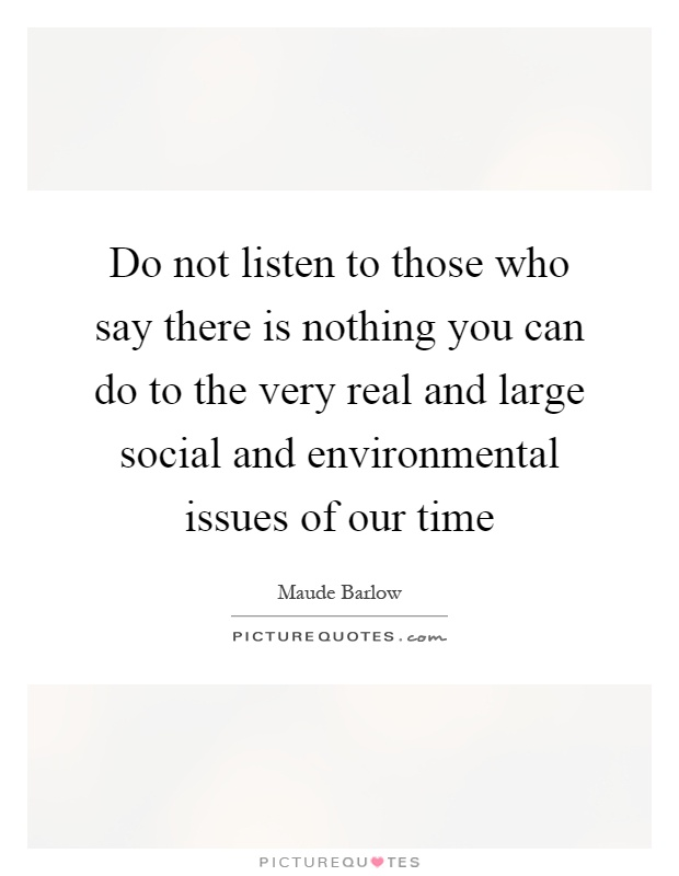 Do not listen to those who say there is nothing you can do to the very real and large social and environmental issues of our time Picture Quote #1
