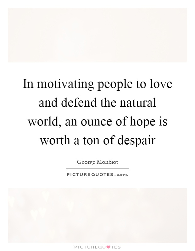 In motivating people to love and defend the natural world, an ounce of hope is worth a ton of despair Picture Quote #1