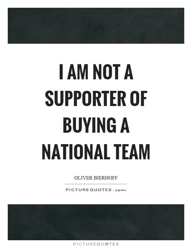 I am not a supporter of buying a national team Picture Quote #1