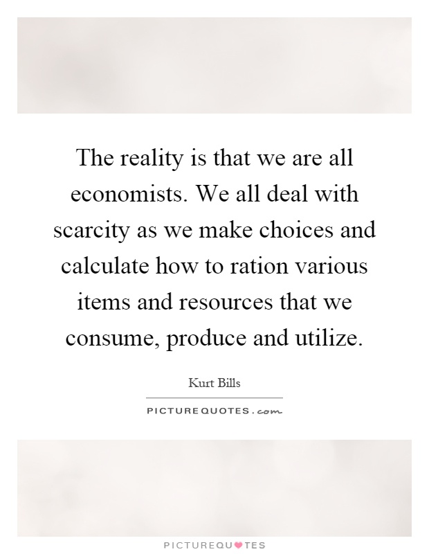 The reality is that we are all economists. We all deal with scarcity as we make choices and calculate how to ration various items and resources that we consume, produce and utilize Picture Quote #1