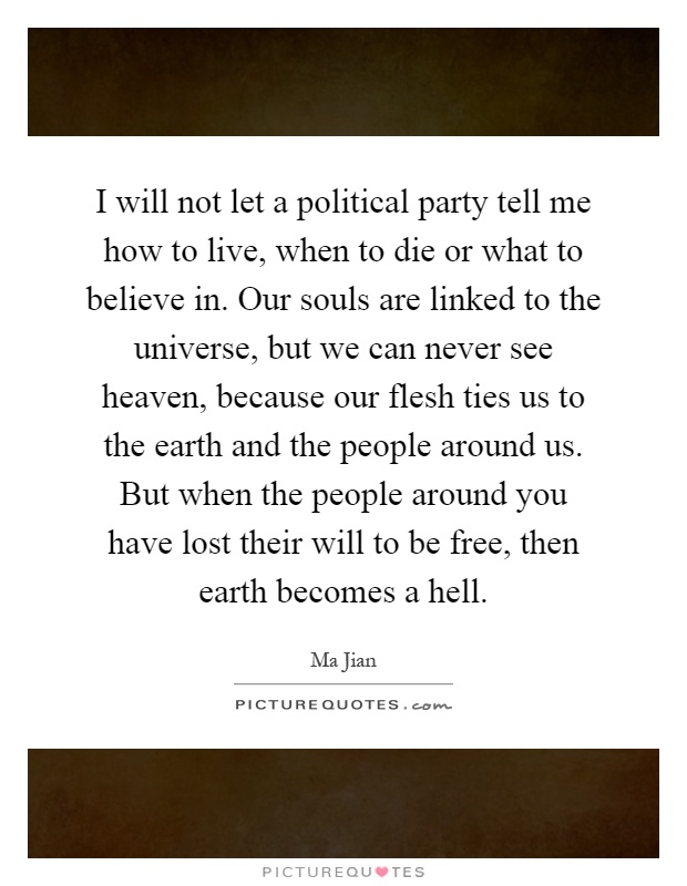 I will not let a political party tell me how to live, when to die or what to believe in. Our souls are linked to the universe, but we can never see heaven, because our flesh ties us to the earth and the people around us. But when the people around you have lost their will to be free, then earth becomes a hell Picture Quote #1