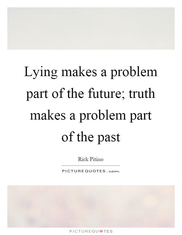 Lying makes a problem part of the future; truth makes a problem part of the past Picture Quote #1