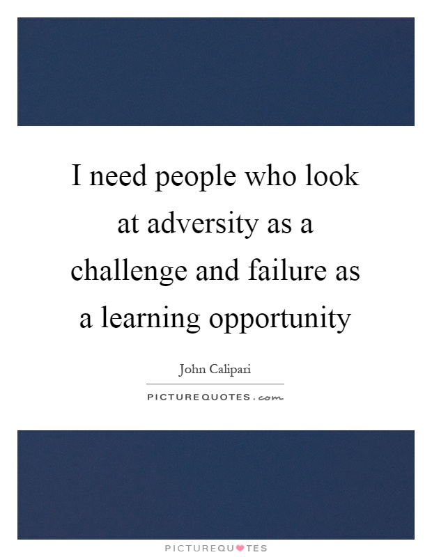 I need people who look at adversity as a challenge and failure as a learning opportunity Picture Quote #1