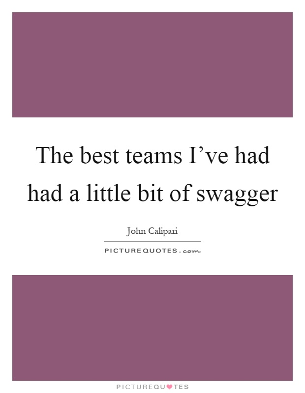 The best teams I've had had a little bit of swagger Picture Quote #1