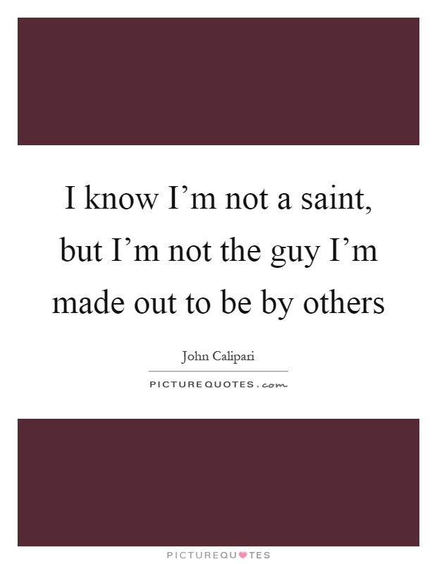 I know I'm not a saint, but I'm not the guy I'm made out to be by others Picture Quote #1
