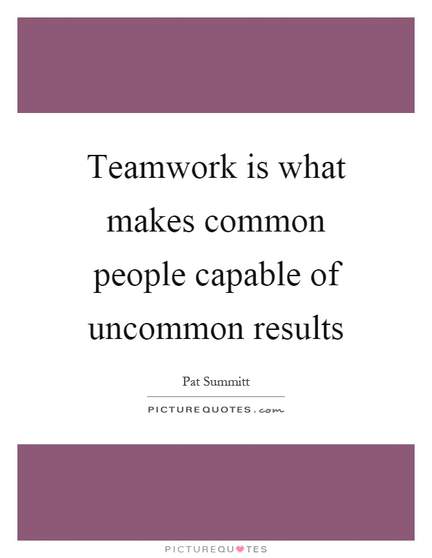 Teamwork is what makes common people capable of uncommon results Picture Quote #1