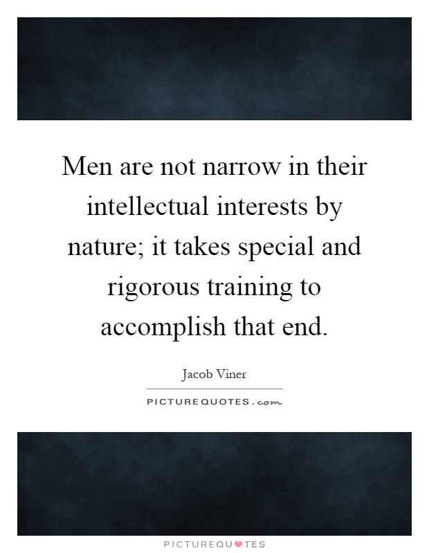 Men are not narrow in their intellectual interests by nature; it takes special and rigorous training to accomplish that end Picture Quote #1