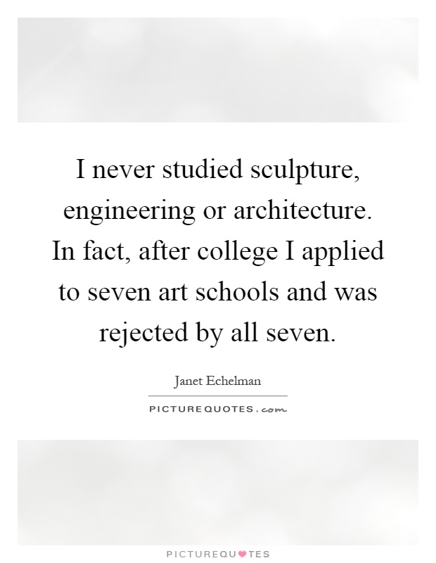 I never studied sculpture, engineering or architecture. In fact, after college I applied to seven art schools and was rejected by all seven Picture Quote #1