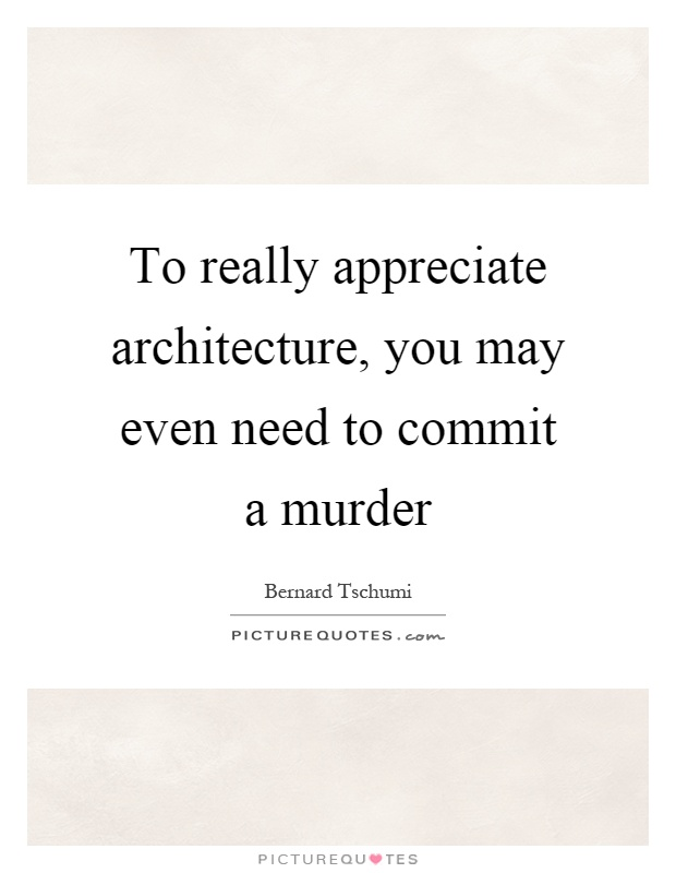 To really appreciate architecture, you may even need to commit a murder Picture Quote #1