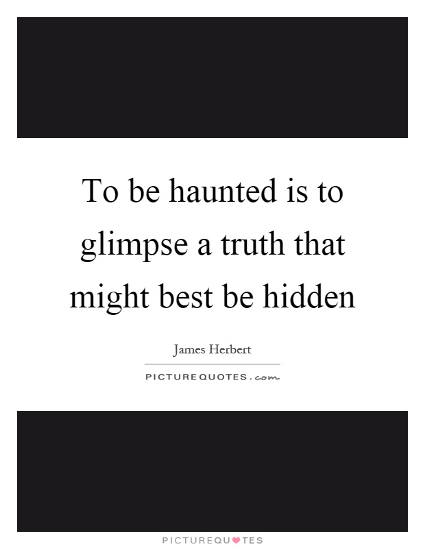 To be haunted is to glimpse a truth that might best be hidden Picture Quote #1