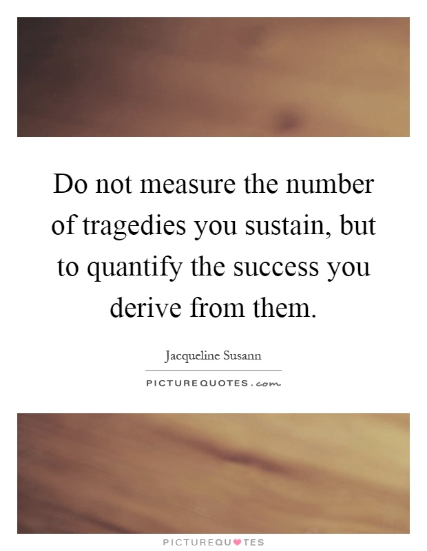 Do not measure the number of tragedies you sustain, but to quantify the success you derive from them Picture Quote #1
