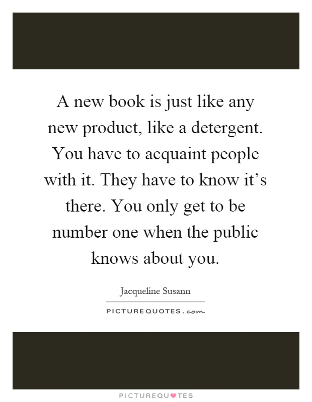 A new book is just like any new product, like a detergent. You have to acquaint people with it. They have to know it's there. You only get to be number one when the public knows about you Picture Quote #1