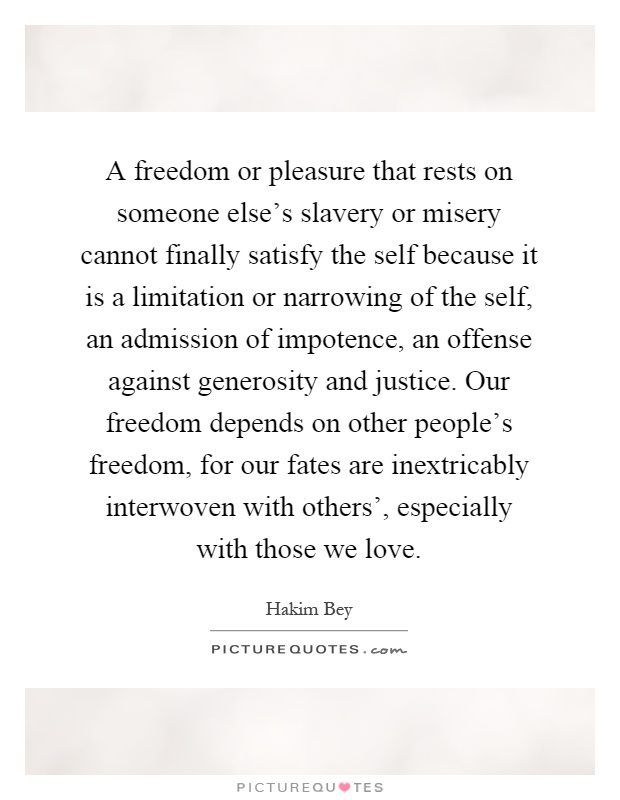 A freedom or pleasure that rests on someone else's slavery or misery cannot finally satisfy the self because it is a limitation or narrowing of the self, an admission of impotence, an offense against generosity and justice. Our freedom depends on other people's freedom, for our fates are inextricably interwoven with others', especially with those we love Picture Quote #1