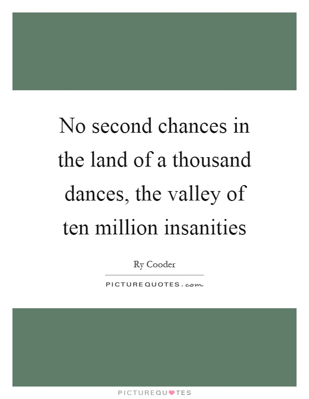 No second chances in the land of a thousand dances, the valley of ten million insanities Picture Quote #1