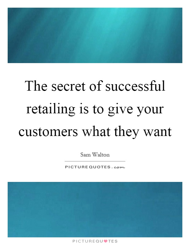 The secret of successful retailing is to give your customers what they want Picture Quote #1