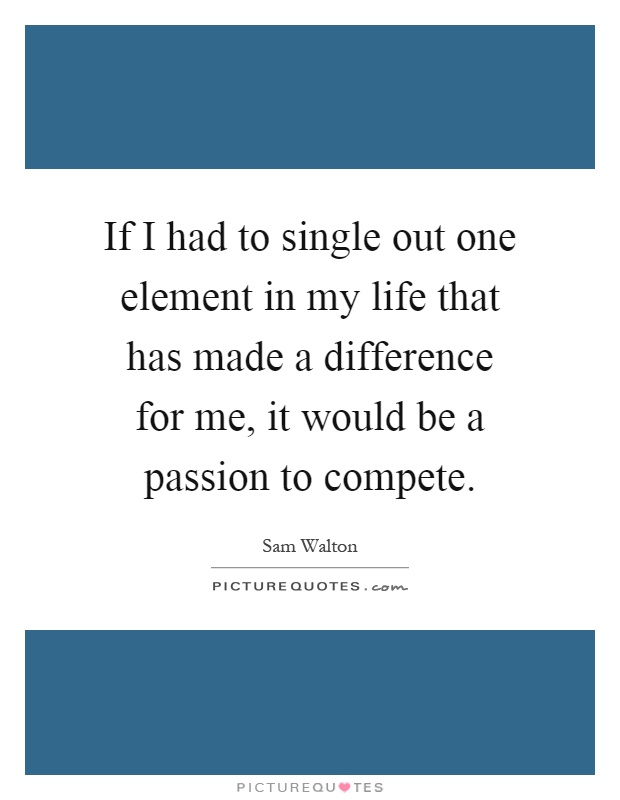 If I had to single out one element in my life that has made a difference for me, it would be a passion to compete Picture Quote #1