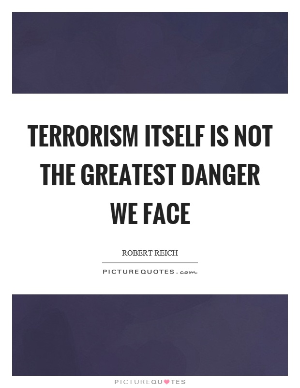 Terrorism itself is not the greatest danger we face Picture Quote #1