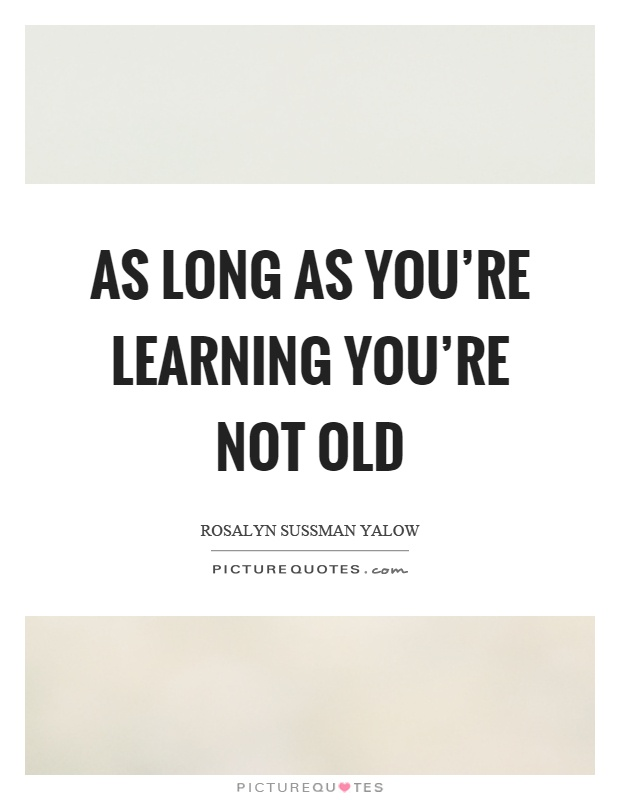 As long as you're learning you're not old Picture Quote #1