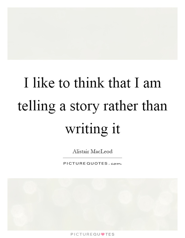 I like to think that I am telling a story rather than writing it Picture Quote #1