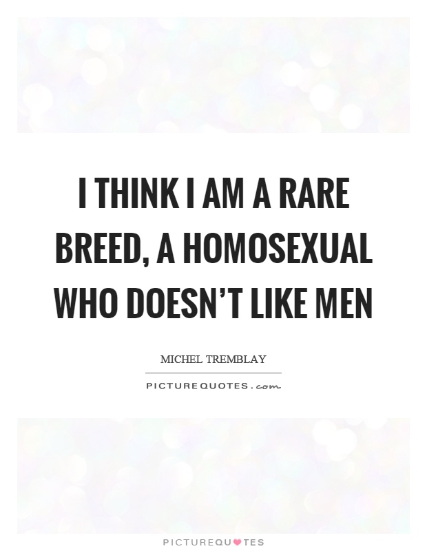 I think I am a rare breed, a homosexual who doesn't like men Picture Quote #1