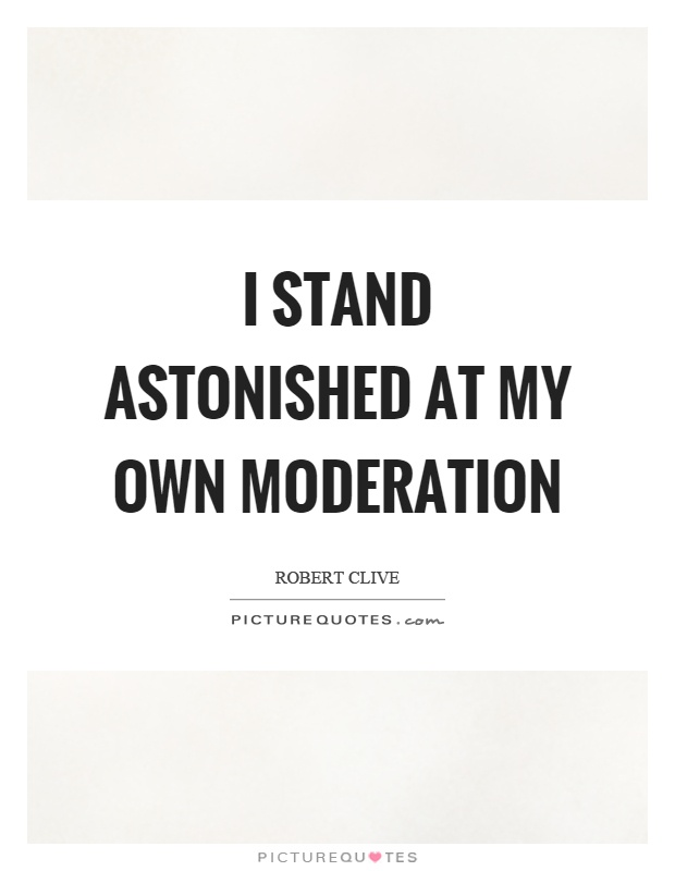 I stand astonished at my own moderation Picture Quote #1
