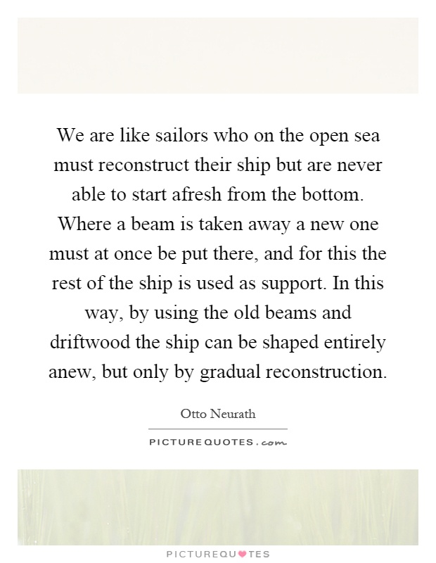 We are like sailors who on the open sea must reconstruct their ship but are never able to start afresh from the bottom. Where a beam is taken away a new one must at once be put there, and for this the rest of the ship is used as support. In this way, by using the old beams and driftwood the ship can be shaped entirely anew, but only by gradual reconstruction Picture Quote #1