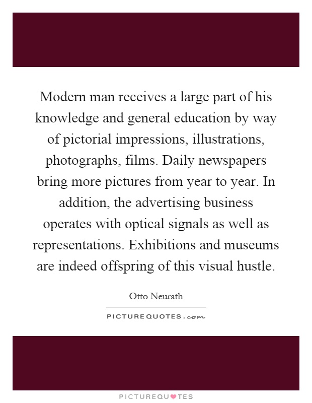 Modern man receives a large part of his knowledge and general education by way of pictorial impressions, illustrations, photographs, films. Daily newspapers bring more pictures from year to year. In addition, the advertising business operates with optical signals as well as representations. Exhibitions and museums are indeed offspring of this visual hustle Picture Quote #1