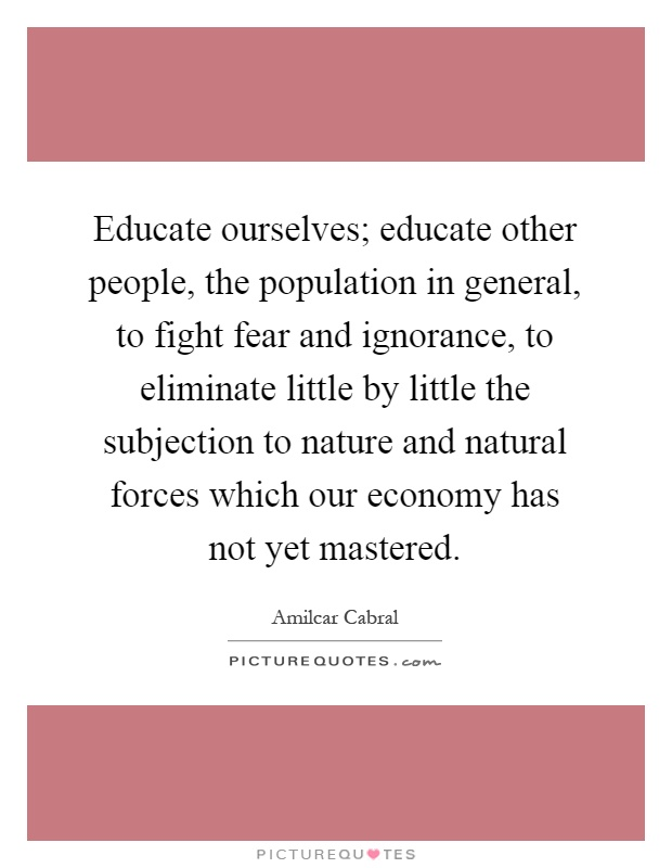 Educate ourselves; educate other people, the population in general, to fight fear and ignorance, to eliminate little by little the subjection to nature and natural forces which our economy has not yet mastered Picture Quote #1