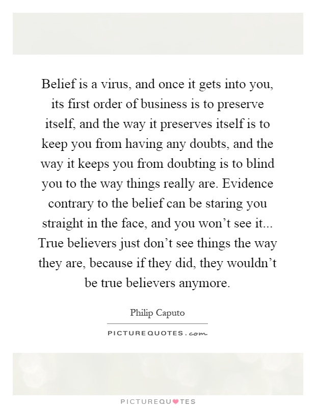 Belief is a virus, and once it gets into you, its first order of business is to preserve itself, and the way it preserves itself is to keep you from having any doubts, and the way it keeps you from doubting is to blind you to the way things really are. Evidence contrary to the belief can be staring you straight in the face, and you won't see it... True believers just don't see things the way they are, because if they did, they wouldn't be true believers anymore Picture Quote #1
